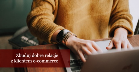 5 pomysłów na budowanie dobrych relacji z klientami sklepu internetowego